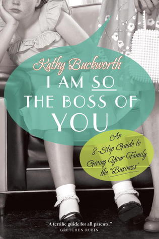 """I Am So The Boss Of You: An 8-Step Guide to Giving Your Family the""""Business"""""""